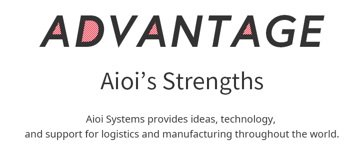 ADVANTAGE Aioi Systems provides ideas, technology, and support for logistics and manufacturing throughout the world.